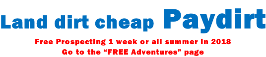 "Land dirt cheap Paydirt Free Prospecting 1 week or all summer in 2018 Go to the ""FREE Adventures"" page"